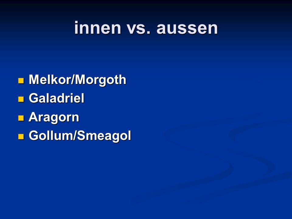 innen vs. aussen Melkor/Morgoth Galadriel Aragorn Gollum/Smeagol