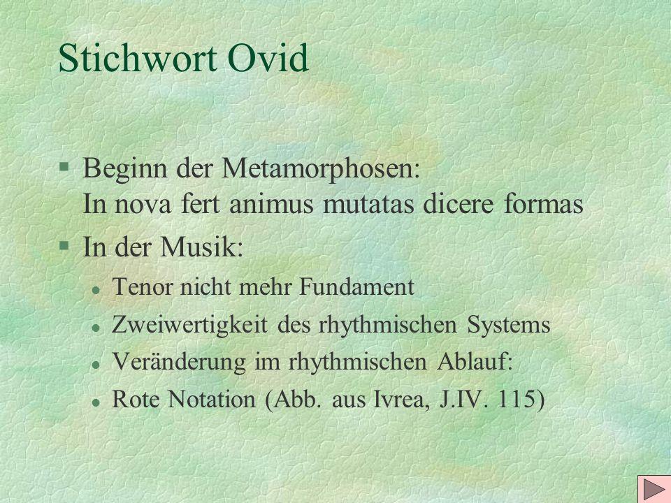 Stichwort Ovid Beginn der Metamorphosen: In nova fert animus mutatas dicere formas. In der Musik: Tenor nicht mehr Fundament.