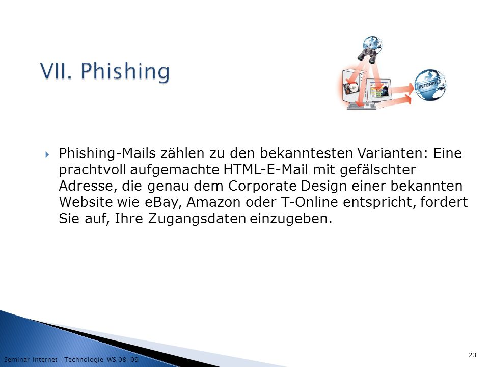 Phishing-Mails zählen zu den bekanntesten Varianten: Eine prachtvoll aufgemachte HTML-E-Mail mit gefälschter Adresse, die genau dem Corporate Design einer bekannten Website wie eBay, Amazon oder T-Online entspricht, fordert Sie auf, Ihre Zugangsdaten einzugeben.