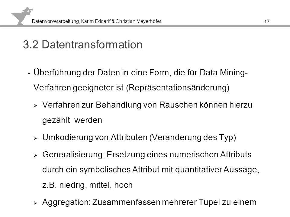 3.2 Datentransformation Überführung der Daten in eine Form, die für Data Mining- Verfahren geeigneter ist (Repräsentationsänderung)