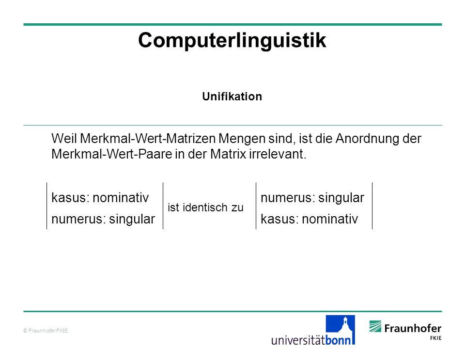 Computerlinguistik Unifikation. Weil Merkmal-Wert-Matrizen Mengen sind, ist die Anordnung der Merkmal-Wert-Paare in der Matrix irrelevant.