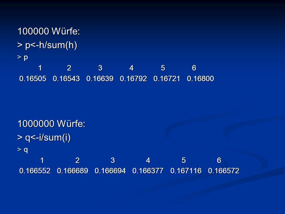 100000 Würfe: > p<-h/sum(h) 1000000 Würfe: > q<-i/sum(i)