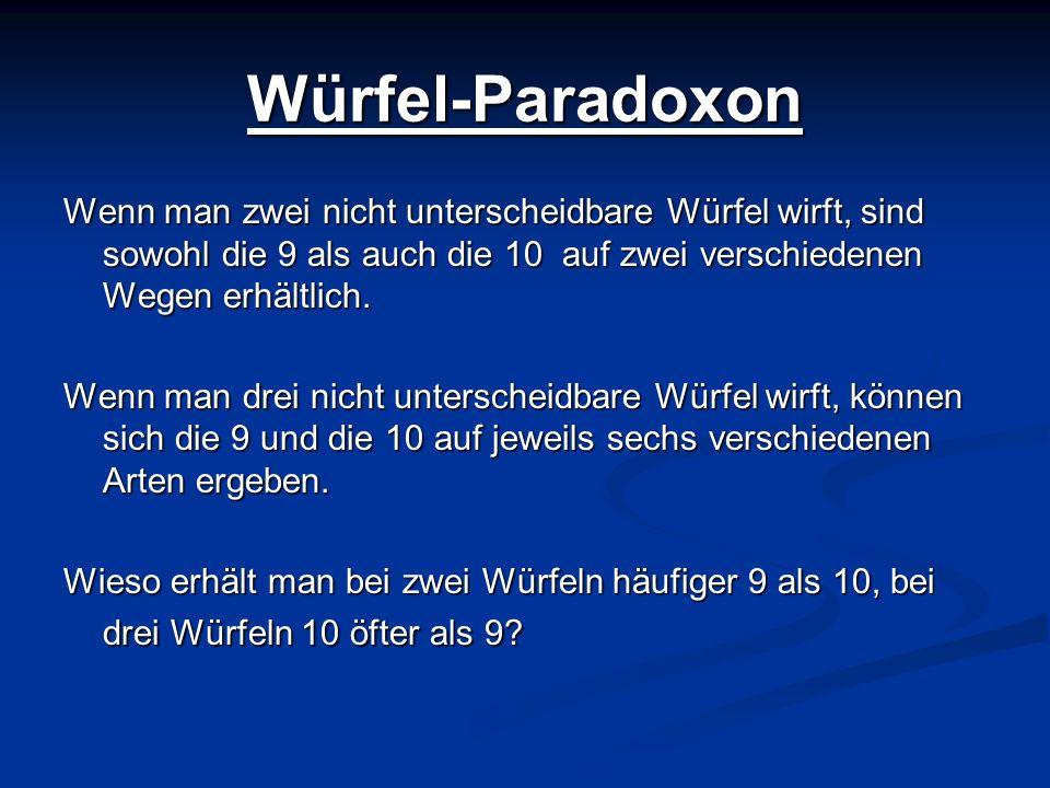 Würfel-ParadoxonWenn man zwei nicht unterscheidbare Würfel wirft, sind sowohl die 9 als auch die 10 auf zwei verschiedenen Wegen erhältlich.