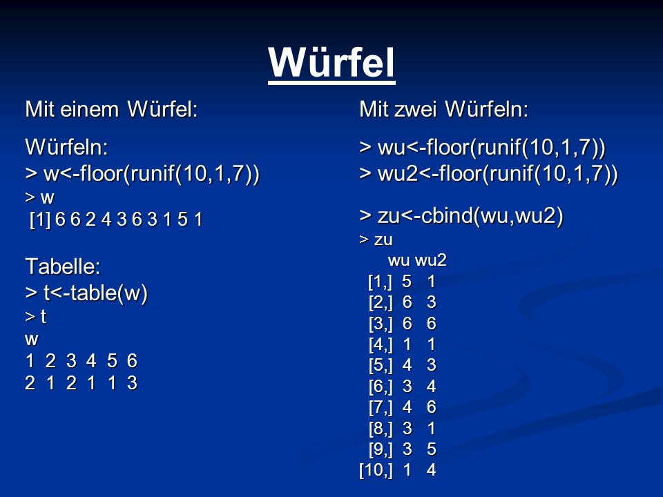 Würfel Mit einem Würfel: Würfeln: > w<-floor(runif(10,1,7))