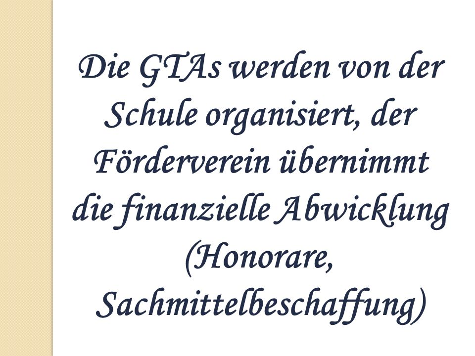 Die GTAs werden von der Schule organisiert, der Förderverein übernimmt die finanzielle Abwicklung (Honorare, Sachmittelbeschaffung)
