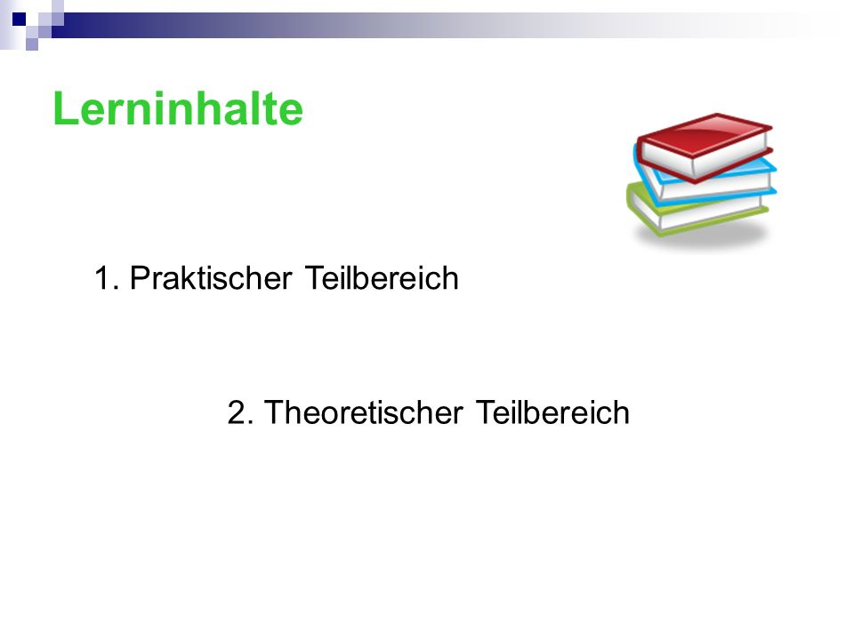 Lerninhalte 1. Praktischer Teilbereich 2. Theoretischer Teilbereich