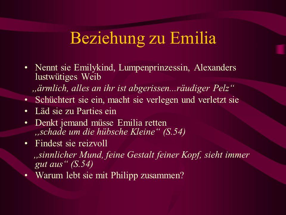 Beziehung zu EmiliaNennt sie Emilykind, Lumpenprinzessin, Alexanders lustwütiges Weib. ,,ärmlich, alles an ihr ist abgerissen...räudiger Pelz