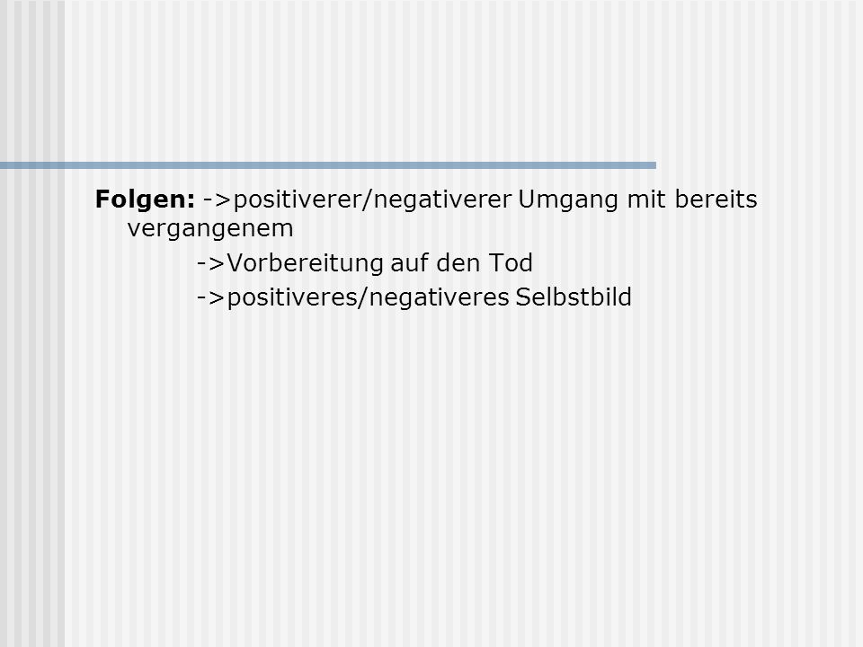 Folgen: ->positiverer/negativerer Umgang mit bereits vergangenem