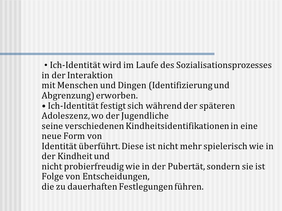 • Ich-Identität wird im Laufe des Sozialisationsprozesses in der Interaktion mit Menschen und Dingen (Identifizierung und Abgrenzung) erworben.