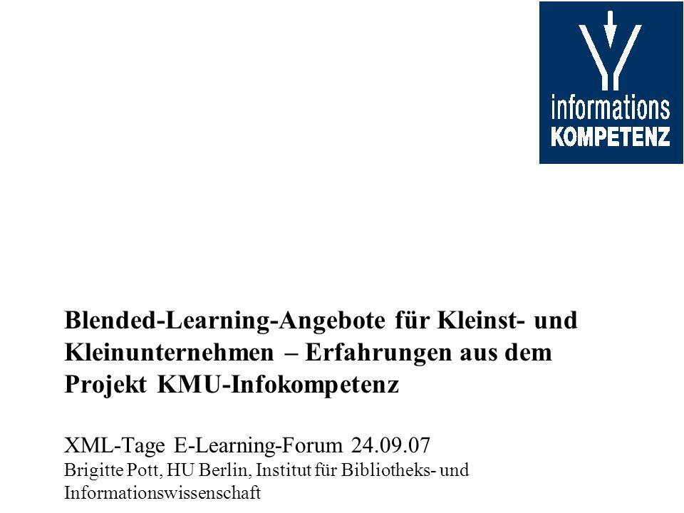 Blended-Learning-Angebote für Kleinst- und Kleinunternehmen – Erfahrungen aus dem Projekt KMU-Infokompetenz XML-Tage E-Learning-Forum 24.09.07 Brigitte Pott, HU Berlin, Institut für Bibliotheks- und Informationswissenschaft