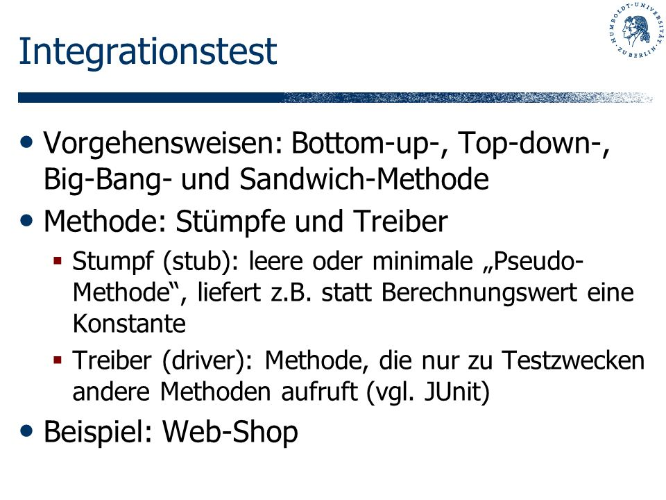 Integrationstest Vorgehensweisen: Bottom-up-, Top-down-, Big-Bang- und Sandwich-Methode. Methode: Stümpfe und Treiber.
