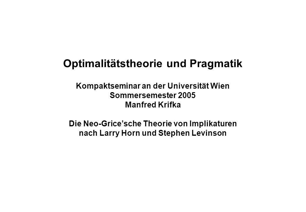 Optimalitätstheorie und Pragmatik Kompaktseminar an der Universität Wien Sommersemester 2005 Manfred Krifka Die Neo-Grice'sche Theorie von Implikaturen nach Larry Horn und Stephen Levinson