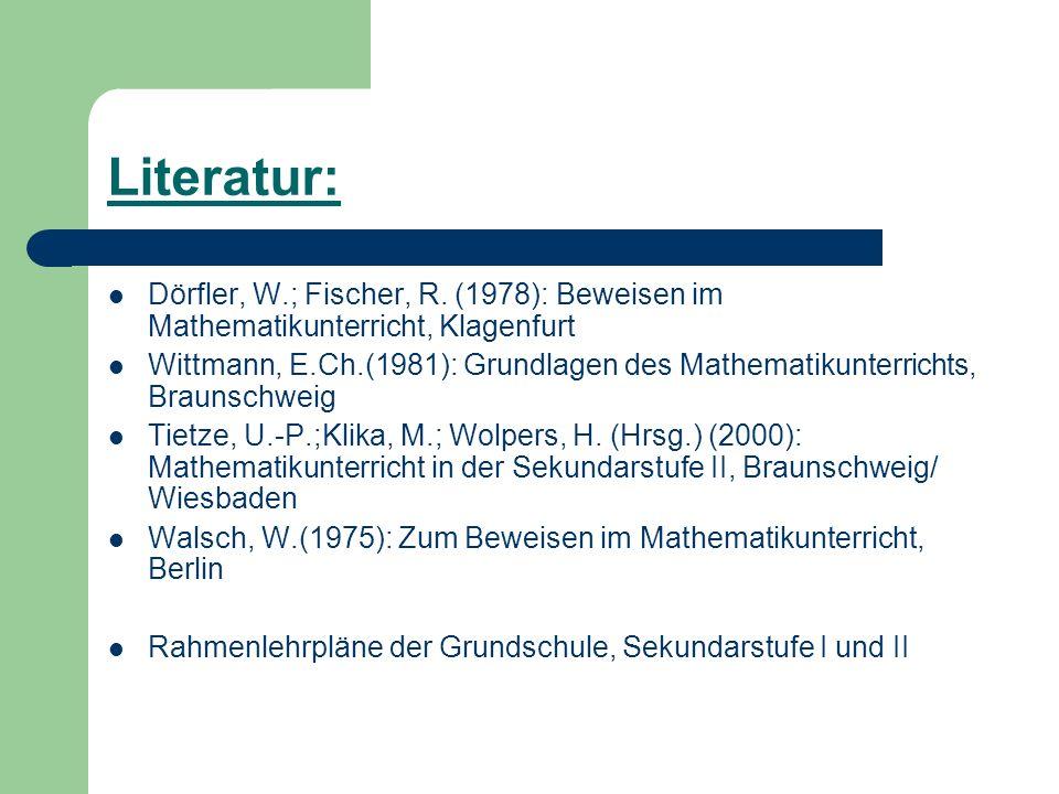 Literatur: Dörfler, W.; Fischer, R. (1978): Beweisen im Mathematikunterricht, Klagenfurt.