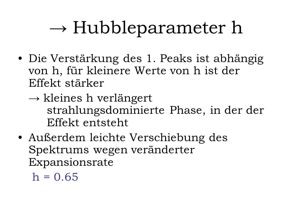 → Hubbleparameter h Die Verstärkung des 1. Peaks ist abhängig von h, für kleinere Werte von h ist der Effekt stärker.