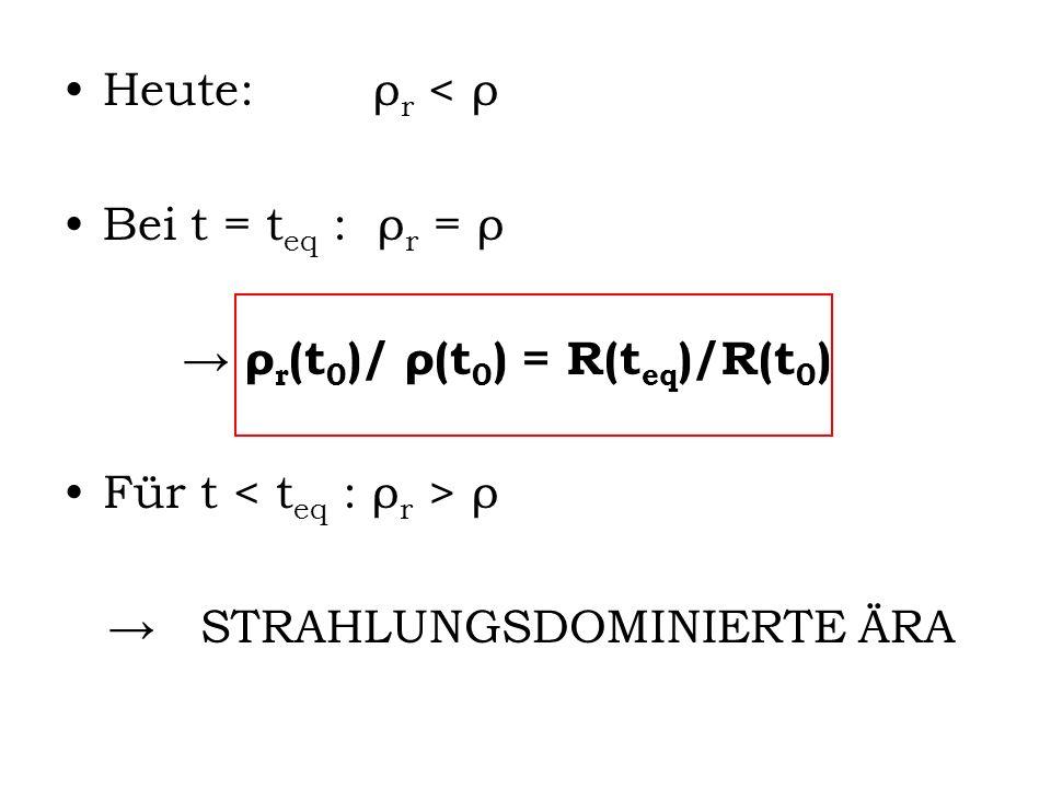 Heute: ρr < ρ Bei t = teq : ρr = ρ. → ρr(t0)/ ρ(t0) = R(teq)/R(t0) Für t < teq : ρr > ρ.