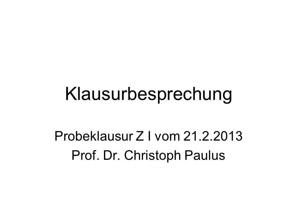 Probeklausur Z I vom 21.2.2013 Prof. Dr. Christoph Paulus
