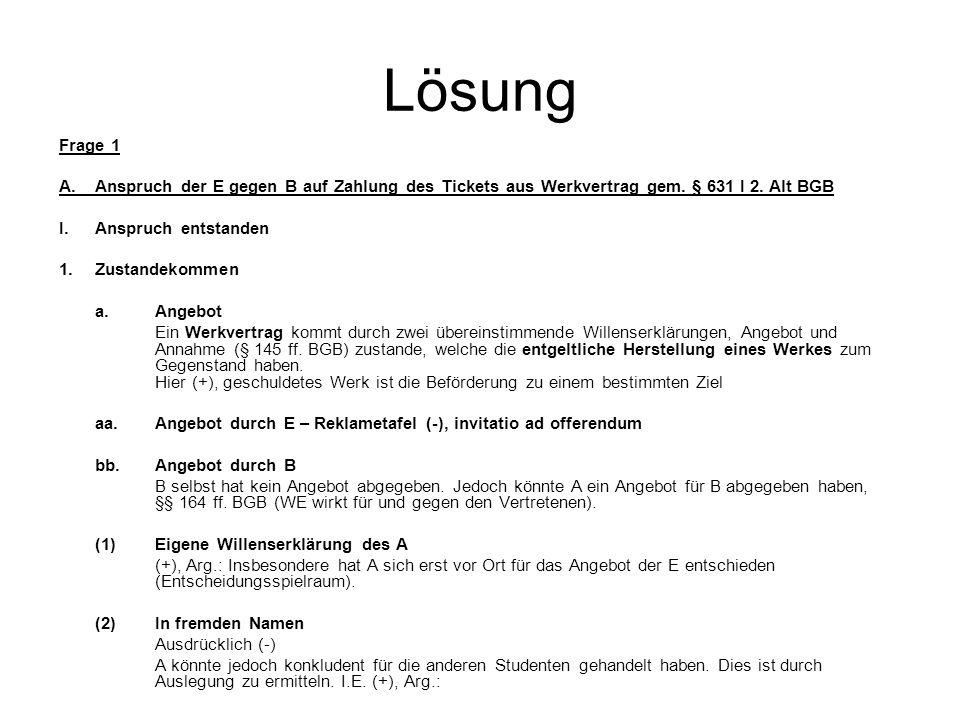 Lösung Frage 1. A. Anspruch der E gegen B auf Zahlung des Tickets aus Werkvertrag gem. § 631 I 2. Alt BGB.