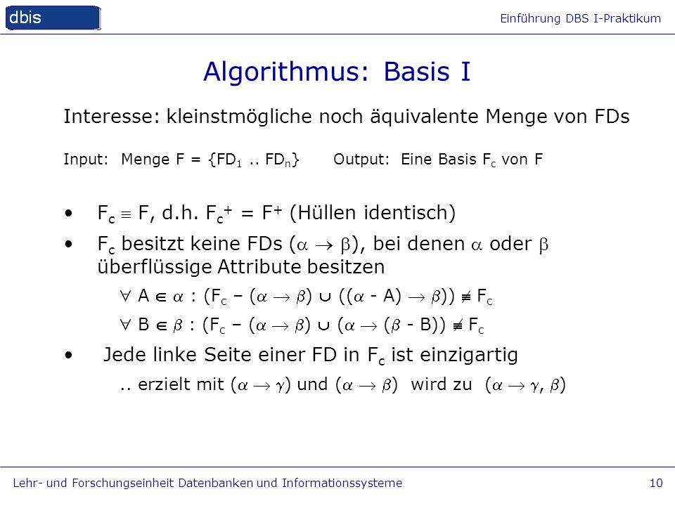 Algorithmus: Basis I Interesse: kleinstmögliche noch äquivalente Menge von FDs. Input: Menge F = {FD1 .. FDn} Output: Eine Basis Fc von F.