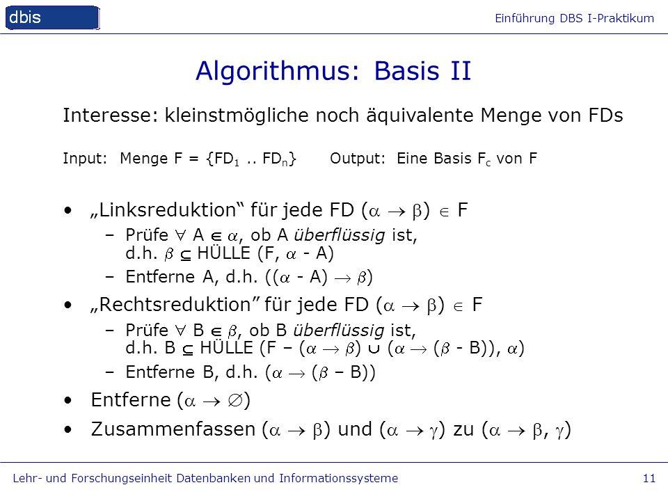 Algorithmus: Basis II Interesse: kleinstmögliche noch äquivalente Menge von FDs. Input: Menge F = {FD1 .. FDn} Output: Eine Basis Fc von F.