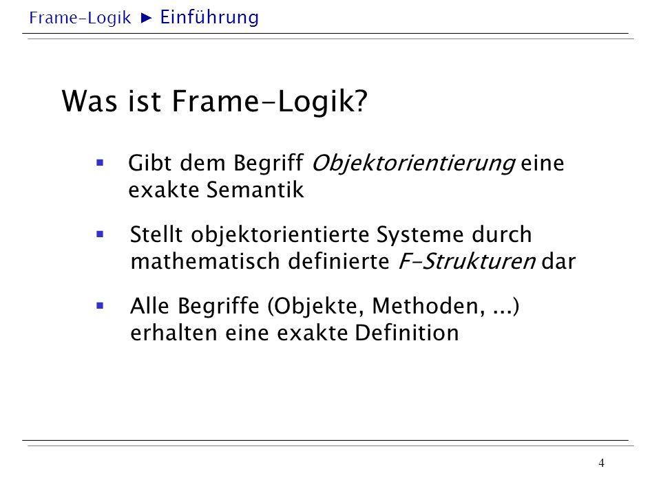 ▶ Einführung Was ist Frame-Logik Gibt dem Begriff Objektorientierung eine exakte Semantik.