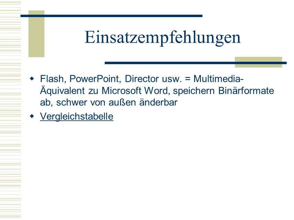 Einsatzempfehlungen Flash, PowerPoint, Director usw. = Multimedia-Äquivalent zu Microsoft Word, speichern Binärformate ab, schwer von außen änderbar.