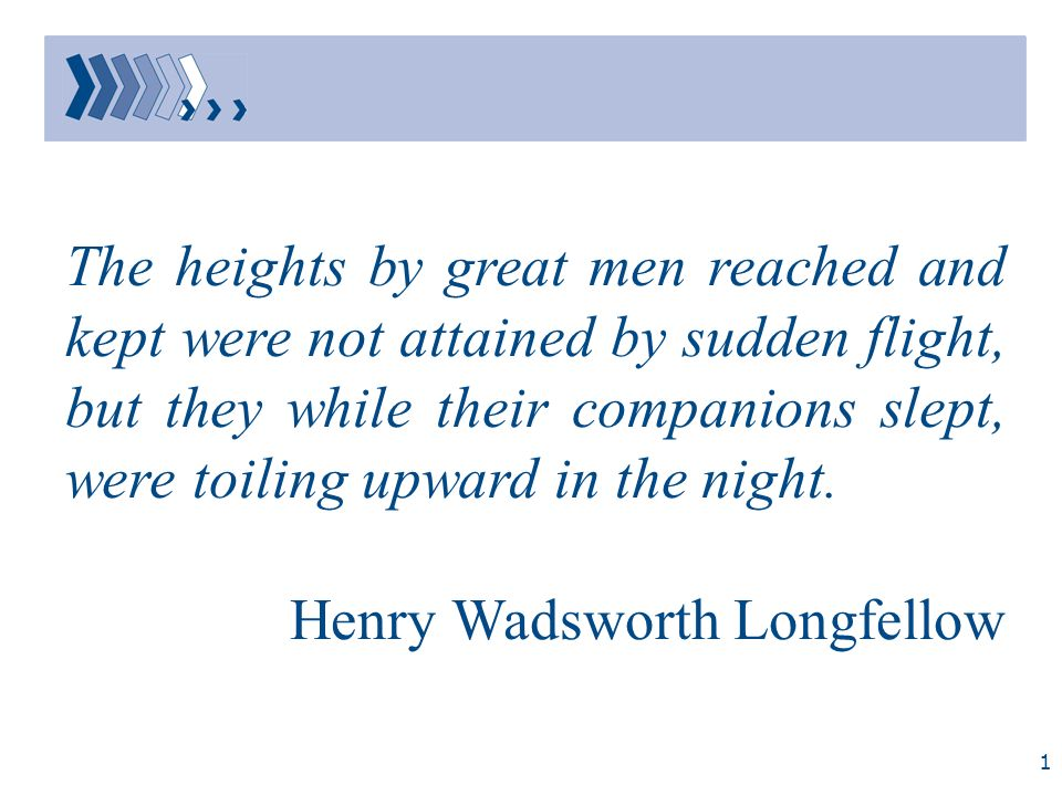 The heights by great men reached and kept were not attained by sudden flight, but they while their companions slept, were toiling upward in the night.