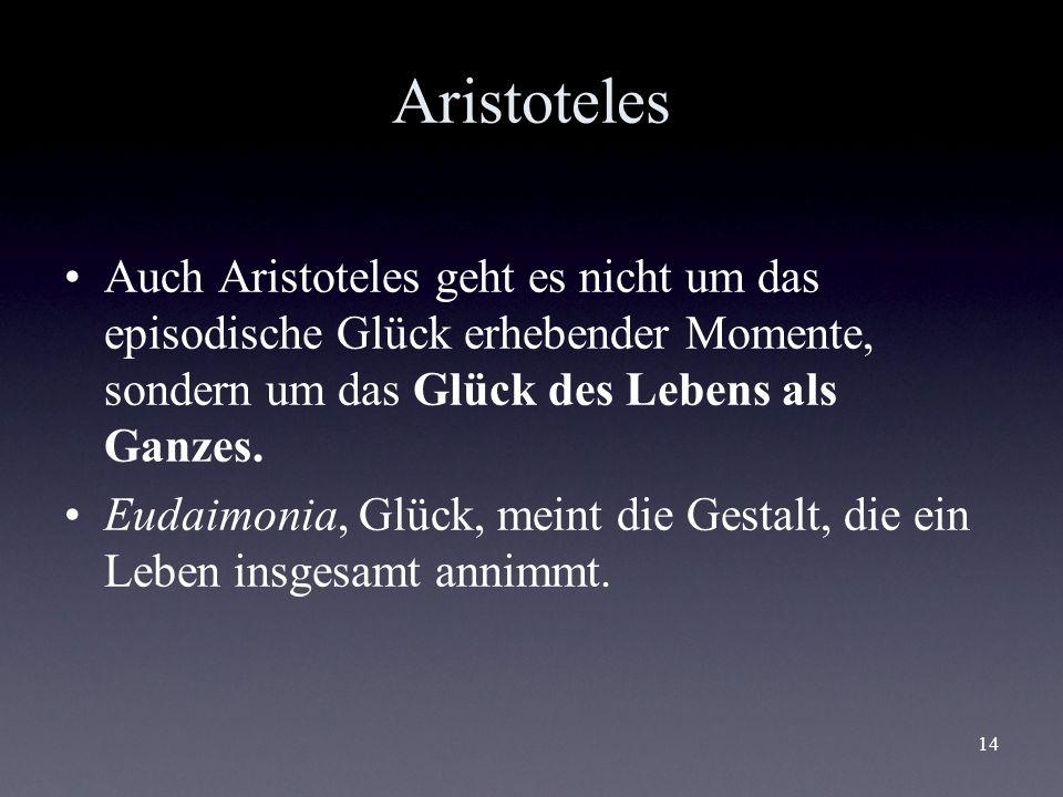 Aristoteles Auch Aristoteles geht es nicht um das episodische Glück erhebender Momente, sondern um das Glück des Lebens als Ganzes.