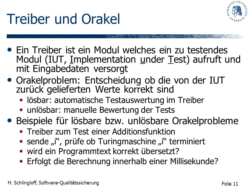 Treiber und Orakel Ein Treiber ist ein Modul welches ein zu testendes Modul (IUT, Implementation under Test) aufruft und mit Eingabedaten versorgt.