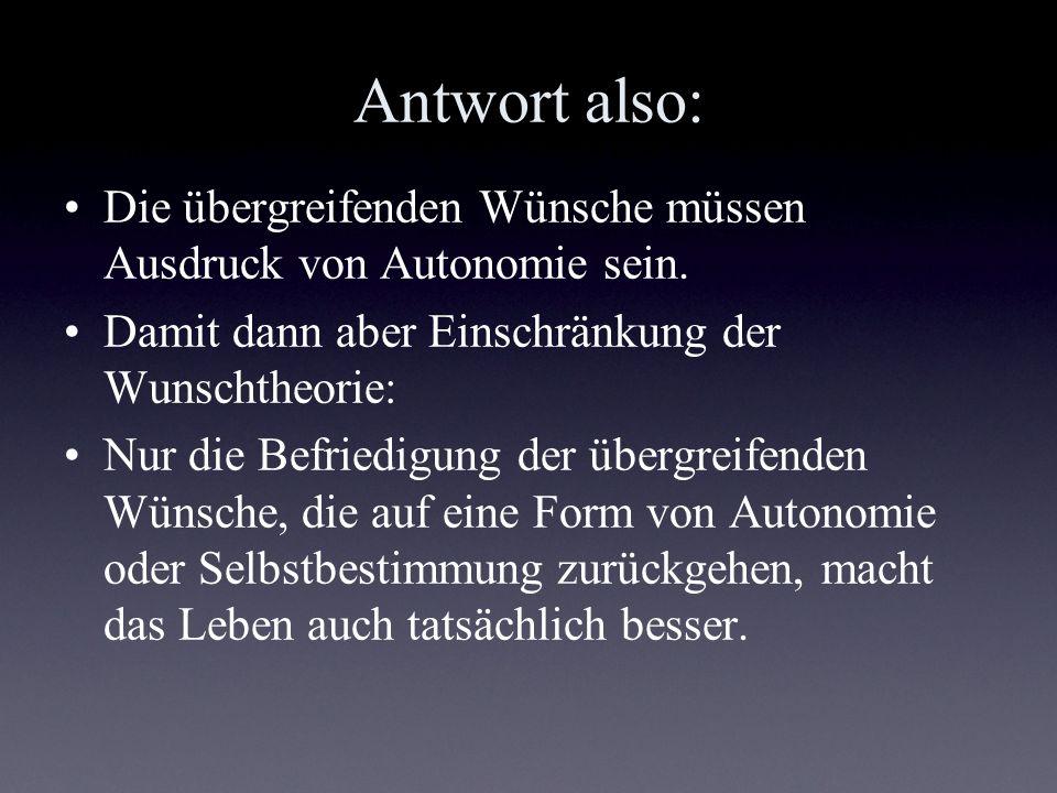 Antwort also: Die übergreifenden Wünsche müssen Ausdruck von Autonomie sein. Damit dann aber Einschränkung der Wunschtheorie: