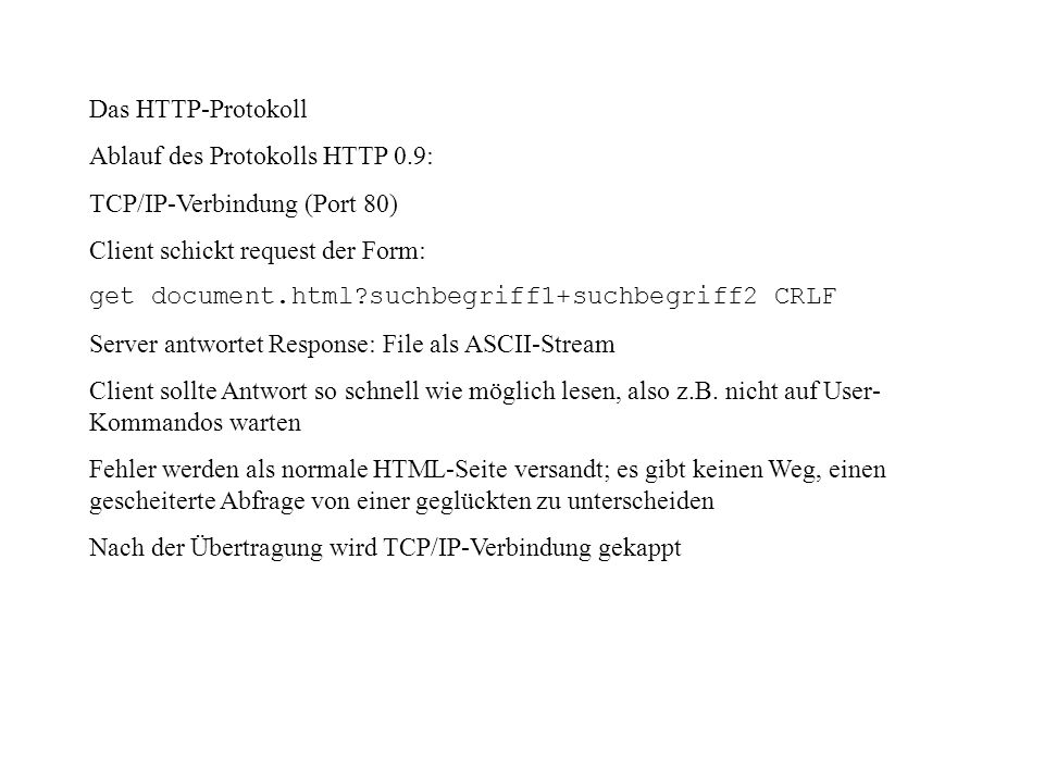 Das HTTP-Protokoll Ablauf des Protokolls HTTP 0.9: TCP/IP-Verbindung (Port 80) Client schickt request der Form: