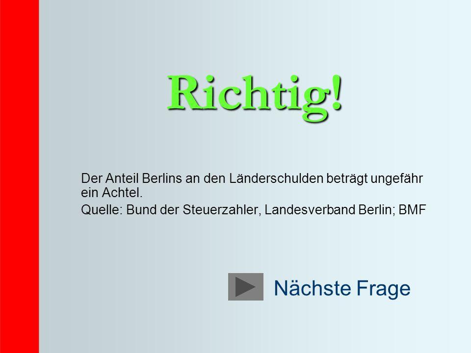 Richtig! Der Anteil Berlins an den Länderschulden beträgt ungefähr ein Achtel. Quelle: Bund der Steuerzahler, Landesverband Berlin; BMF.