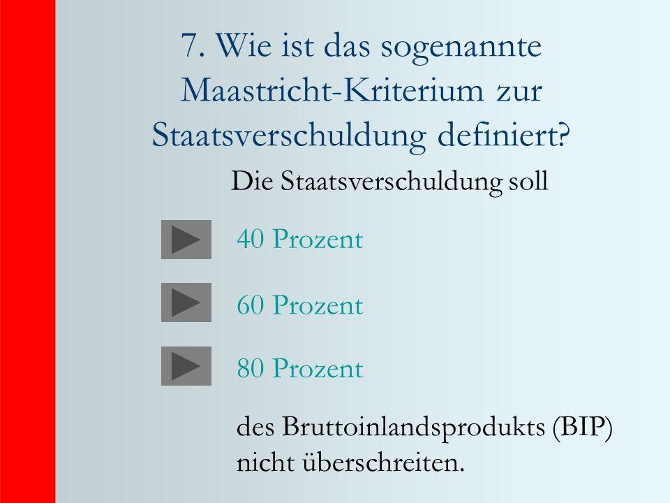 7. Wie ist das sogenannte Maastricht-Kriterium zur Staatsverschuldung definiert