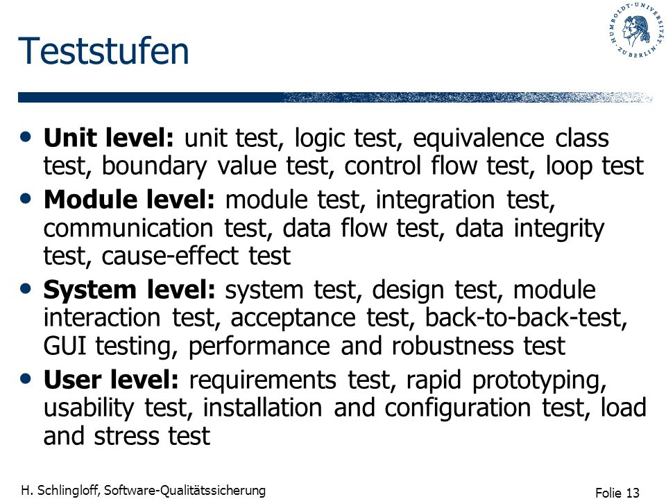 Teststufen Unit level: unit test, logic test, equivalence class test, boundary value test, control flow test, loop test.