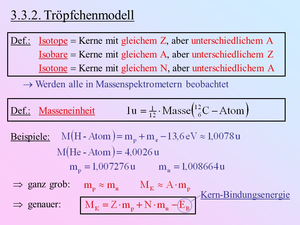 3.3.2. Tröpfchenmodell Def.: Isotope  Kerne mit gleichem Z, aber unterschiedlichem A. Isobare  Kerne mit gleichem A, aber unterschiedlichem Z.