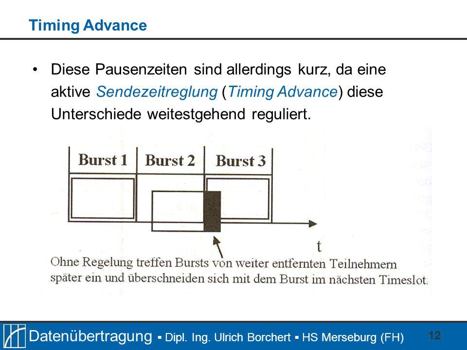 Timing AdvanceDiese Pausenzeiten sind allerdings kurz, da eine aktive Sendezeitreglung (Timing Advance) diese Unterschiede weitestgehend reguliert.