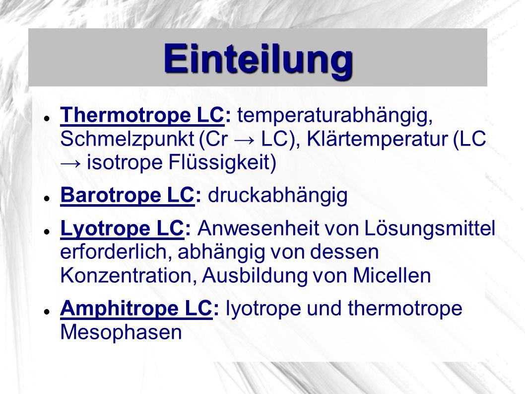 Einteilung Thermotrope LC: temperaturabhängig, Schmelzpunkt (Cr → LC), Klärtemperatur (LC → isotrope Flüssigkeit)