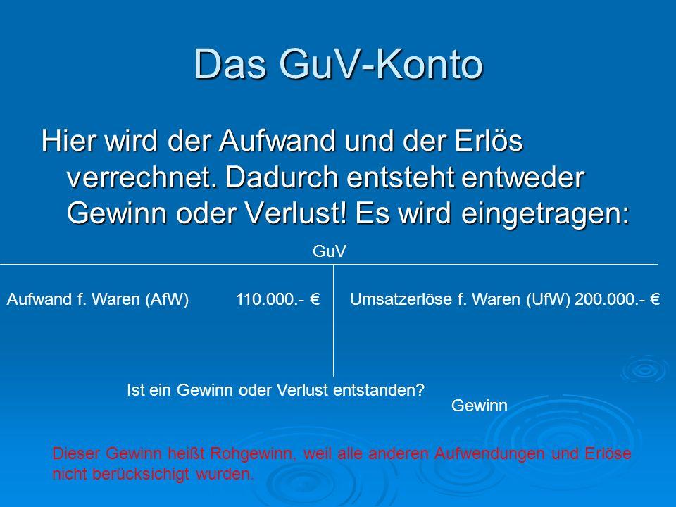 Das GuV-KontoHier wird der Aufwand und der Erlös verrechnet. Dadurch entsteht entweder Gewinn oder Verlust! Es wird eingetragen: