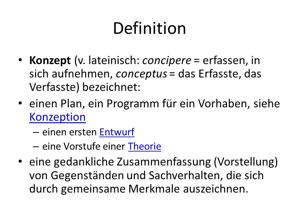 DefinitionKonzept (v. lateinisch: concipere = erfassen, in sich aufnehmen, conceptus = das Erfasste, das Verfasste) bezeichnet: