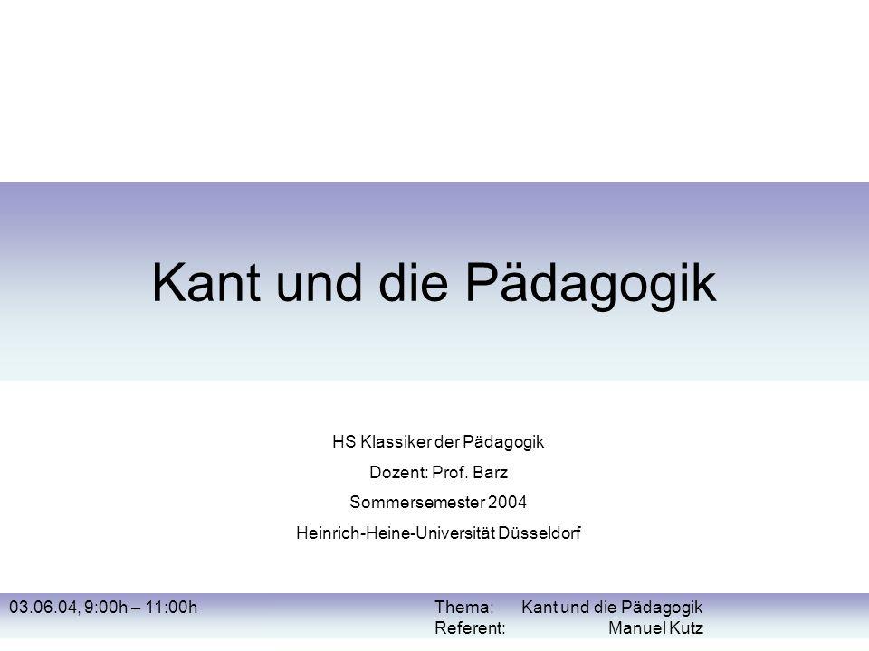 Kant und die Pädagogik HS Klassiker der Pädagogik Dozent: Prof. Barz