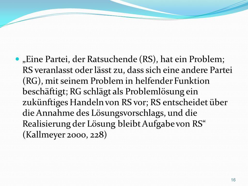 """""""Eine Partei, der Ratsuchende (RS), hat ein Problem; RS veranlasst oder lässt zu, dass sich eine andere Partei (RG), mit seinem Problem in helfender Funktion beschäftigt; RG schlägt als Problemlösung ein zukünftiges Handeln von RS vor; RS entscheidet über die Annahme des Lösungsvorschlags, und die Realisierung der Lösung bleibt Aufgabe von RS (Kallmeyer 2000, 228)"""