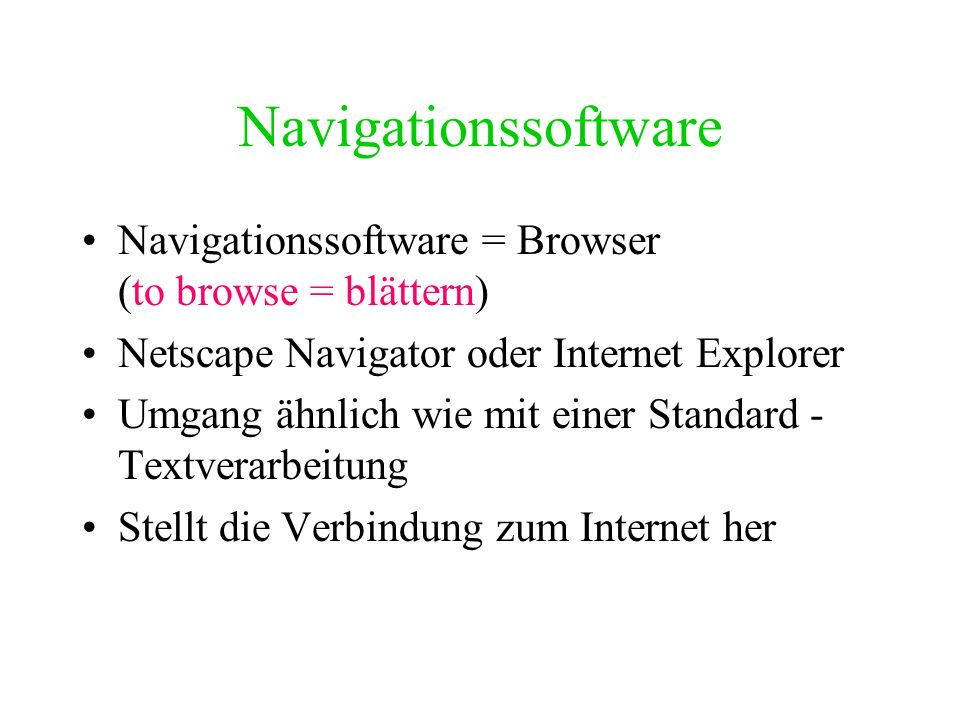 Navigationssoftware Navigationssoftware = Browser (to browse = blättern) Netscape Navigator oder Internet Explorer.