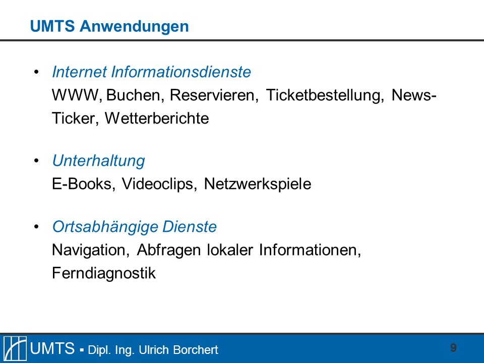 UMTS Anwendungen Internet Informationsdienste. WWW, Buchen, Reservieren, Ticketbestellung, News- Ticker, Wetterberichte.