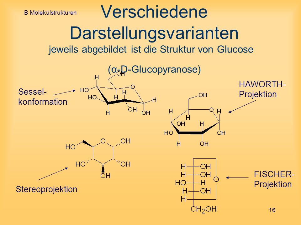 B Molekülstrukturen Verschiedene Darstellungsvarianten jeweils abgebildet ist die Struktur von Glucose (α-D-Glucopyranose)