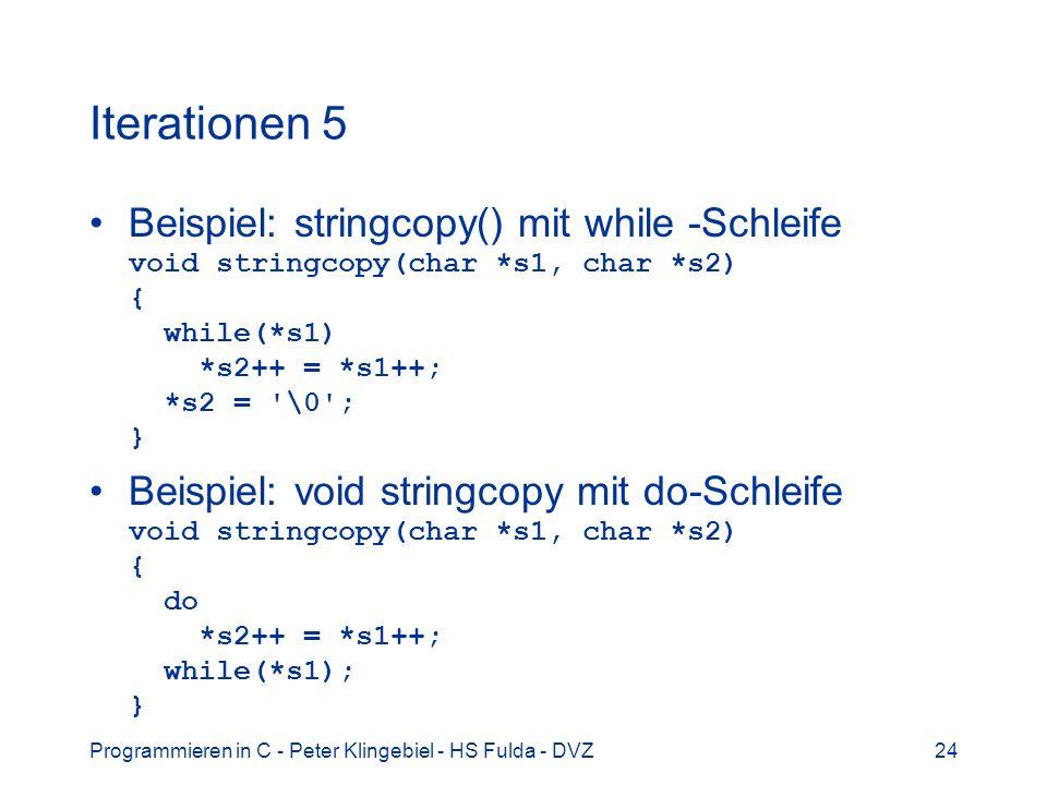 Iterationen 5 Beispiel: stringcopy() mit while -Schleife void stringcopy(char *s1, char *s2) { while(*s1) *s2++ = *s1++; *s2 = \0 ; }