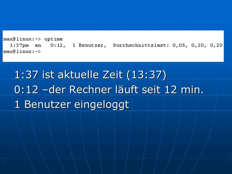 1:37 ist aktuelle Zeit (13:37) 0:12 –der Rechner läuft seit 12 min. 1 Benutzer eingeloggt