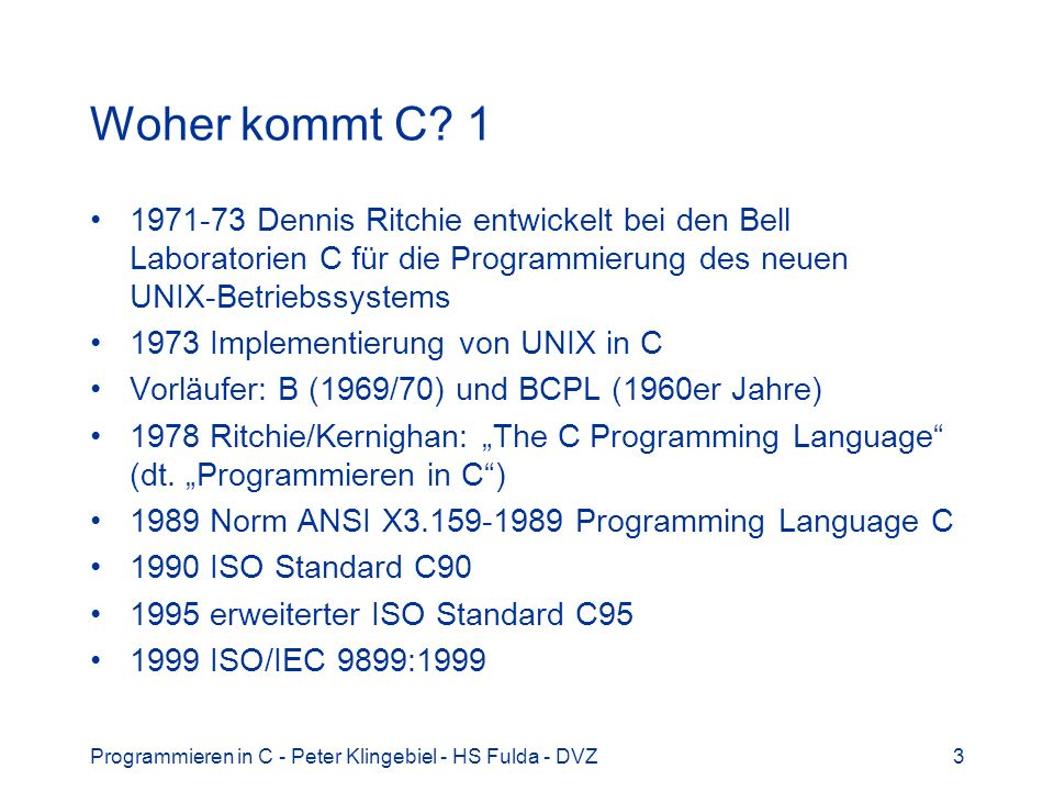 Woher kommt C 1 1971-73 Dennis Ritchie entwickelt bei den Bell Laboratorien C für die Programmierung des neuen UNIX-Betriebssystems.