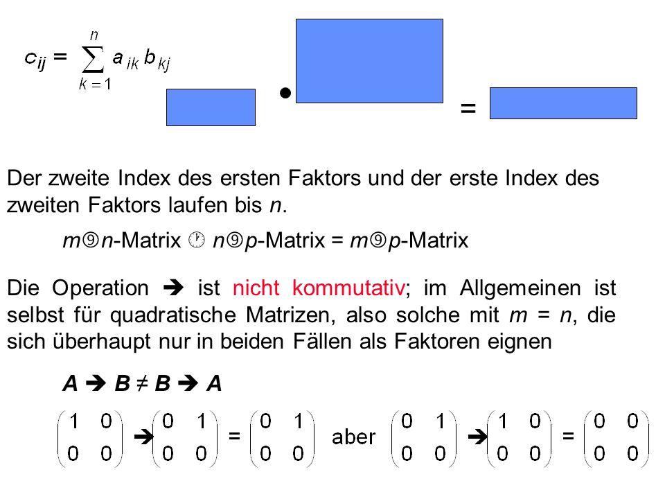 = Der zweite Index des ersten Faktors und der erste Index des zweiten Faktors laufen bis n. mn-Matrix  np-Matrix = mp-Matrix.