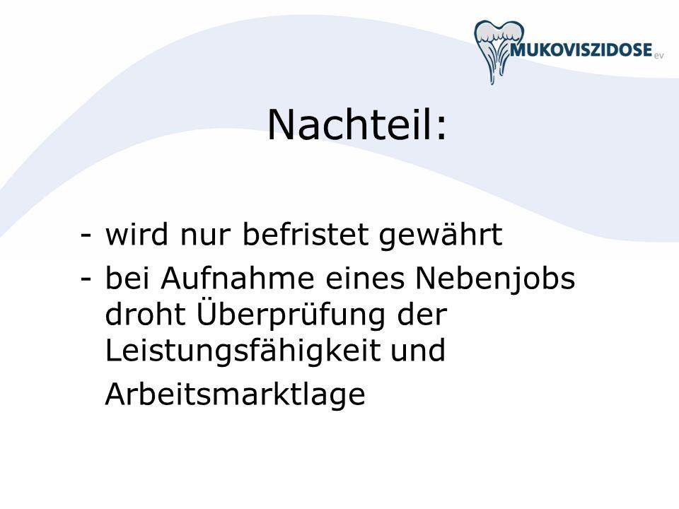 Nachteil: - wird nur befristet gewährt - bei Aufnahme eines Nebenjobs droht Überprüfung der Leistungsfähigkeit und Arbeitsmarktlage