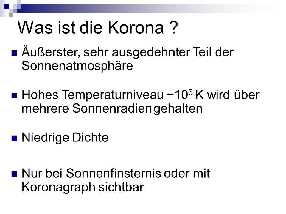 Was ist die Korona Äußerster, sehr ausgedehnter Teil der Sonnenatmosphäre. Hohes Temperaturniveau ~106 K wird über mehrere Sonnenradien gehalten.