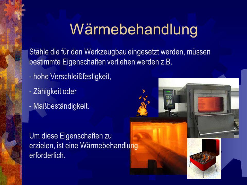 WärmebehandlungStähle die für den Werkzeugbau eingesetzt werden, müssen bestimmte Eigenschaften verliehen werden z.B.